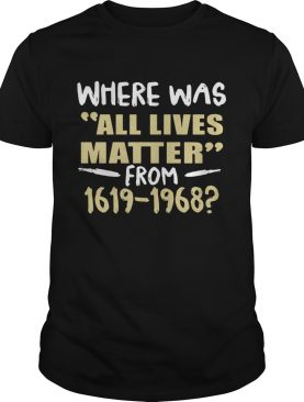 Where Was All Lives Matter From 1916 1968 shirt