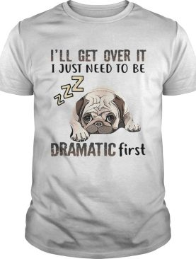 ll Get Over It I Just Need To Be Dramatic First Dog shirt