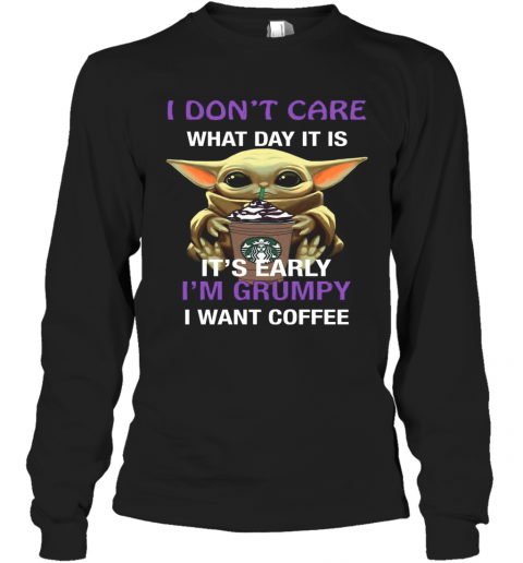 Baby Yoda Hug Starbucks I Don'T Care What Day It Is It'S Early I'M Grumpy I Want Coffee T-Shirt Long Sleeved T-shirt