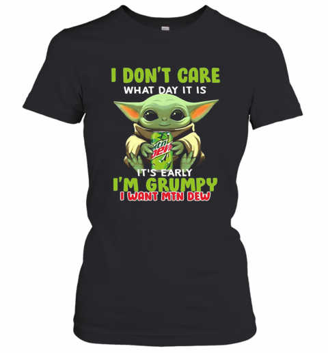 Baby Yoda I Don'T Care What Day It Is It'S Early I'M Grumpy I Want MTN Dew T-Shirt Classic Women's T-shirt