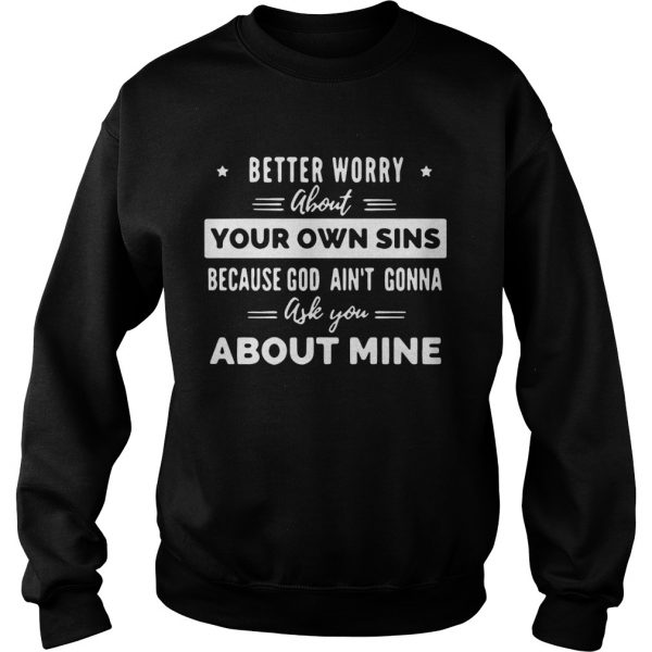 Better Worry About Your Own Sins Because God Aint Gonna Ask You About Mine  Sweatshirt