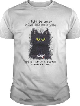 Cat might be crazy might just need carbs youll never know diabetes awareness shirt
