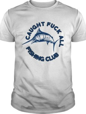Caught Fuck All Fishing Club shirt