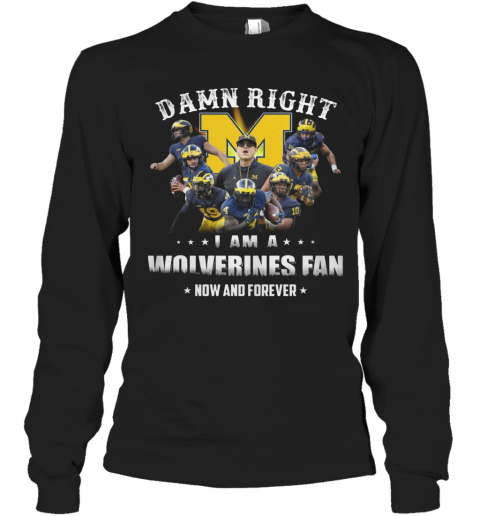 Damn Right I Am A Wolverines Fan Now And Forever T-Shirt Long Sleeved T-shirt