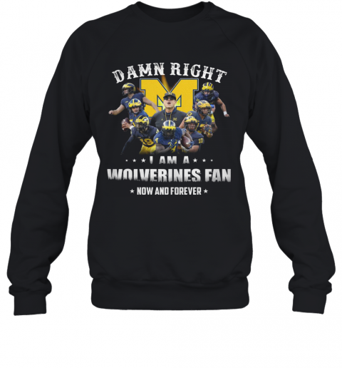 Damn Right I Am A Wolverines Fan Now And Forever T-Shirt Unisex Sweatshirt