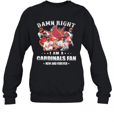 Damn Right I Am Cardinals Fan Now And Forever T-Shirt Unisex Sweatshirt