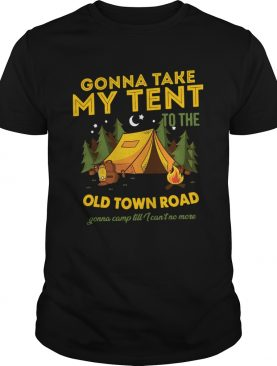 Gonna Take My Tent To The Old Town Road Gonna Camp Till I Cant No More shirt