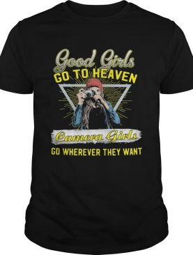 Good girls go to heaven camera girls go wherever they want shirt
