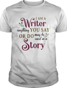 I Am A Writer Anything You Say Or Do May Be Used In A Story shirt