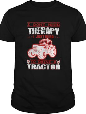 I Dont Need Therapy I Just Need To Drive A Tractor Red White shirt