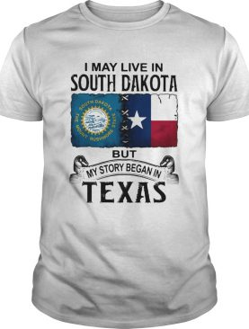 I MAY LIVE IN SOUTH DAKOTA BUT MY STORY BEGAN IN TEXAS shirt