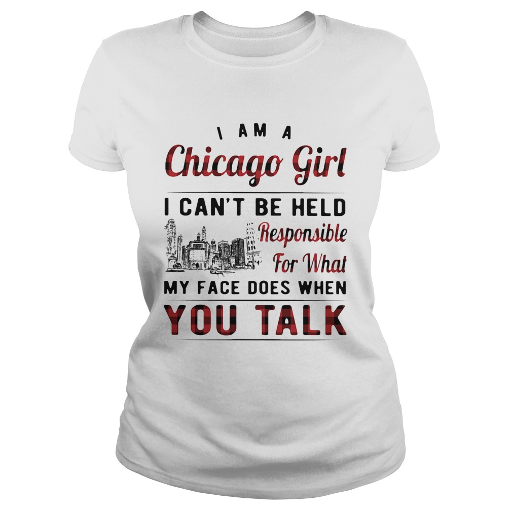 I am a chicago girl i cant be held responsible for what my face does when you talk Classic Ladies