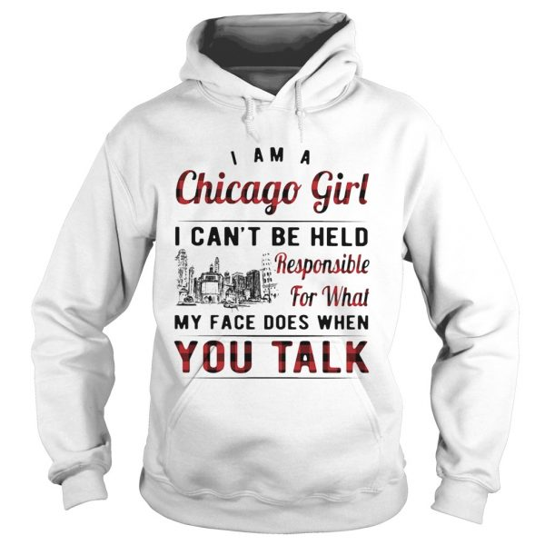 I am a chicago girl i cant be held responsible for what my face does when you talk  Hoodie