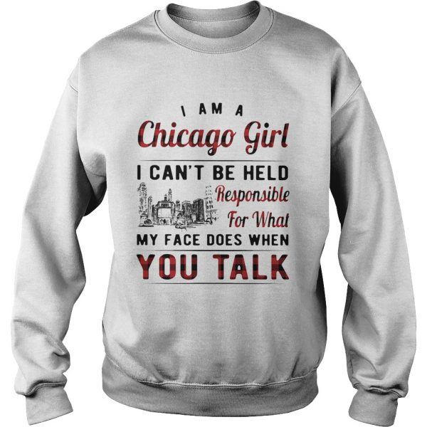 I am a chicago girl i cant be held responsible for what my face does when you talk  Sweatshirt