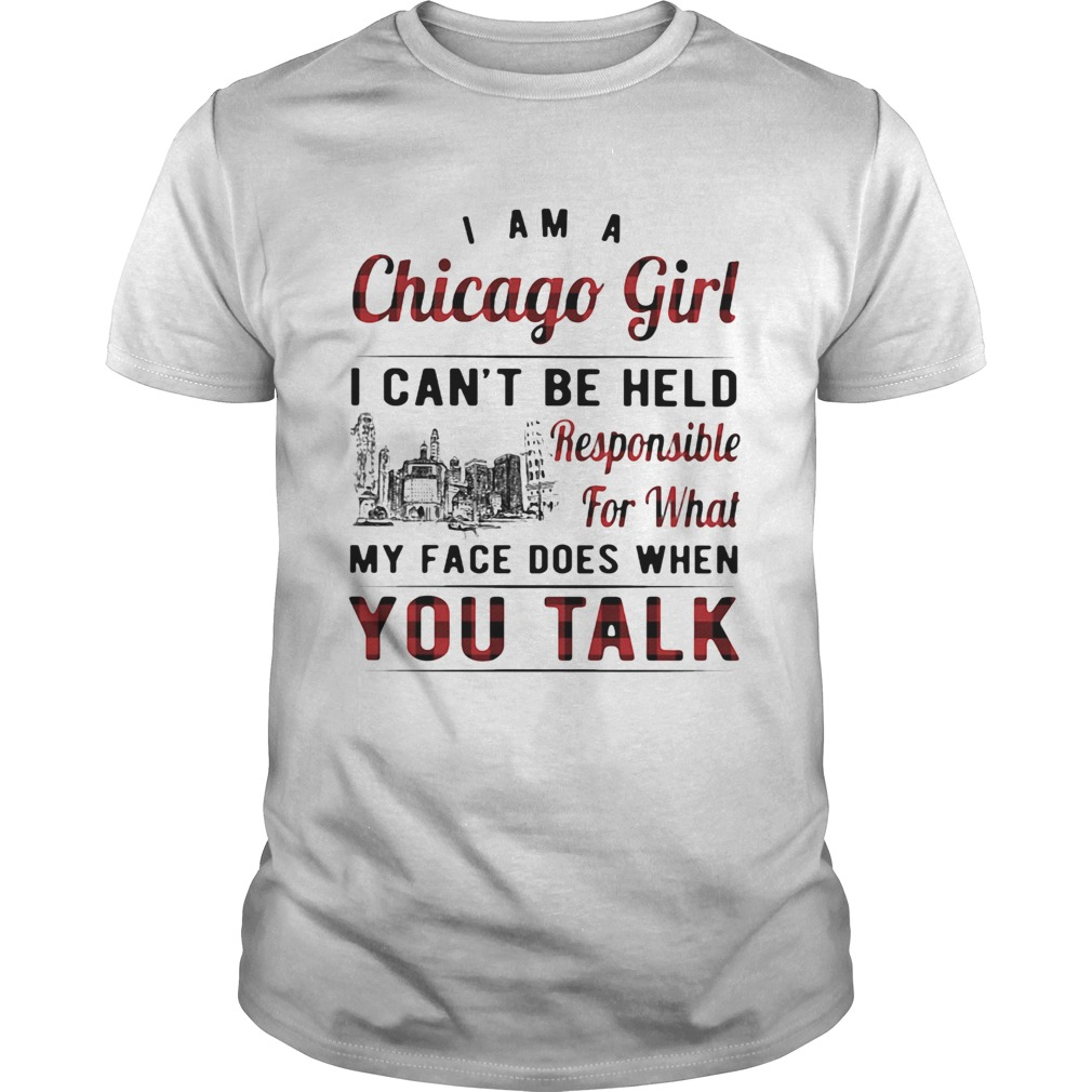 I am a chicago girl i cant be held responsible for what my face does when you talk Unisex