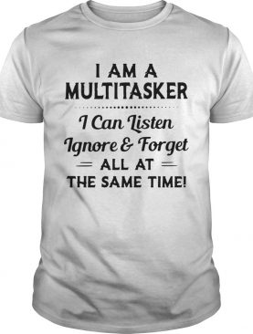 I am a multitasker I can listen ignore and forget all at the same time shirt