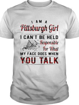 I am a pittsburgh girl i cant be held responsible for what my face does when you talk shirt