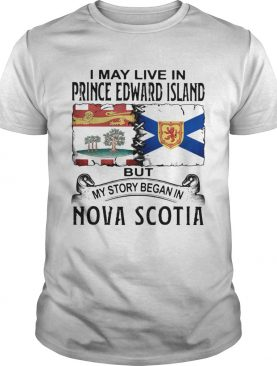 I may live in prince edward island but my story began in nova scotia shirt