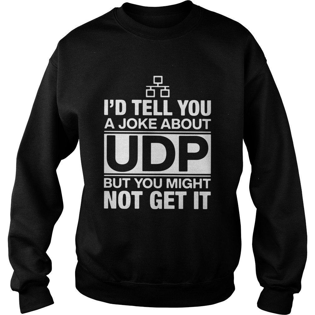 Id Tell You A Joke About UDP But You Might Not Get It Sweatshirt