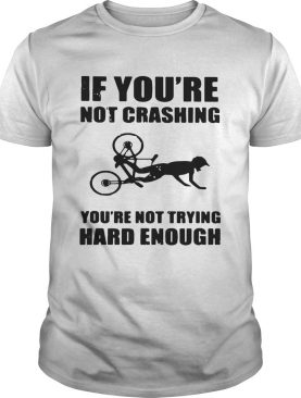 If Youre Not Crashing Youre Not Trying Hard Enough shirt