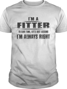 Im A Fitter To Save Time Lets Just Assume Im Always Right shirt