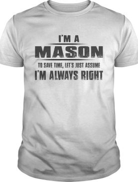 Im A Mason To Save Time Lets Just Assume Im Always Right shirt