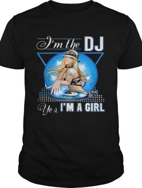 Im the Dj yes Im a girl shirt