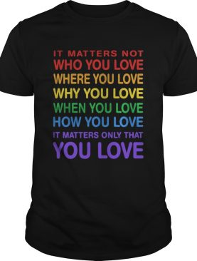 LGBT it matters not who you love where you love why you love when you love how you love it matters