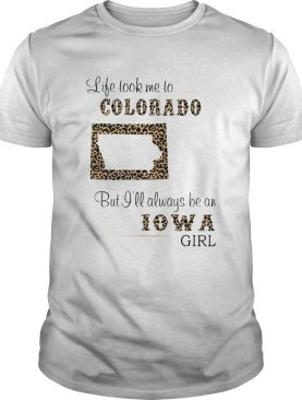 Life took me to colorado but I will always be an iowa girl shirt
