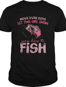 Move Over Boys Let This Girl Show You How To Fish shirt