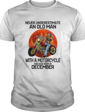 Never underestimate an old man with a motorcycle and was born in december sunset shirt