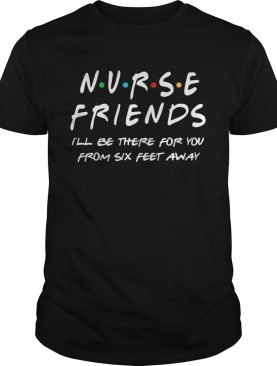 Nurse friends Ill be there for you from six feet away shirt