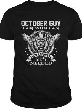 October Guy I Am Who I Am Your Approval Isnt Needed Lion King shirt