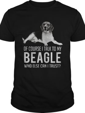 Of Course I Talk To My Beagle Who Else Can I Trust Dog shirt