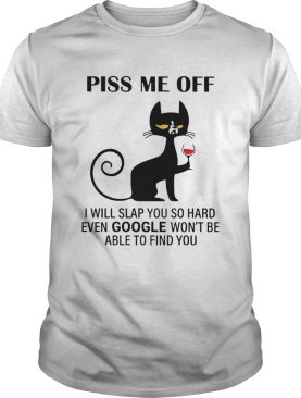 Piss Me Off I Will Slap You So Hard Even Google Wont Be Able To Find You shirt