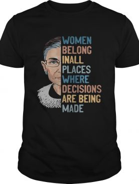 Ruth bader ginsburg women belong inall places where decisions are being made shirt