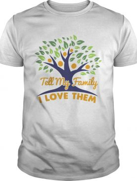 Tell My Family I Love Them shirt