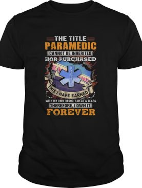 The Title Paramedic Cannot Be Inherited Nor Purchased This I Have Earned With My Own Blood Sweat Te
