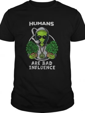 Weed alien humans are bad influence shirt