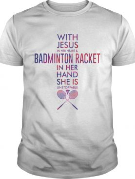 With Jesus In Her Heart And Badminton Racket In Her Hand She Is Unstoppable shirt