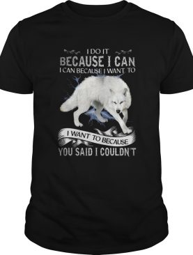 Wolf I Do It Because I Can I Can Because I Want To I Want Because You Said I Couldnt shirt