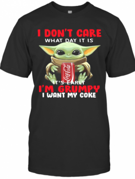Baby Yoda I Don'T Care What Day It Is It'S Early I'M Grumpy I Want Coke T-Shirt