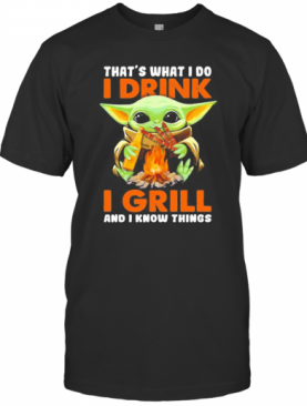 Baby Yoda That'S What I Do I Drink I Grill And I Know Things T-Shirt