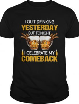 Beer i quit drinking yesterday but tonight i celebrate my comeback shirt
