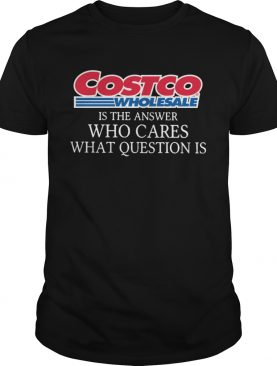 Costco Wholesale Is The Answer Who Cares What Question Is shirt