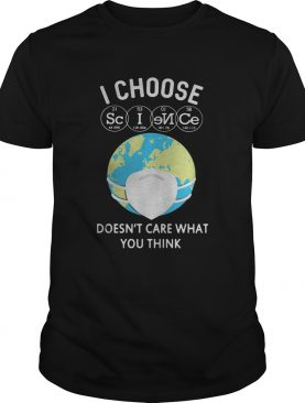 Earth i choose science doesnt care what you think mask shirt
