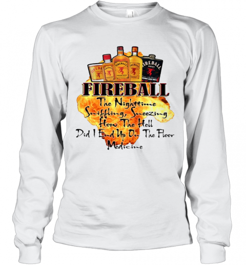 Fireball The Nighttime Sniffling Sneezing How The Hell Did I End Up On The Floor Medicine T-Shirt Long Sleeved T-shirt