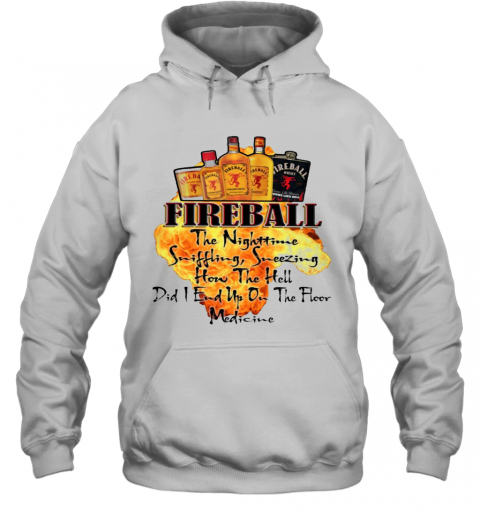 Fireball The Nighttime Sniffling Sneezing How The Hell Did I End Up On The Floor Medicine T-Shirt Unisex Hoodie