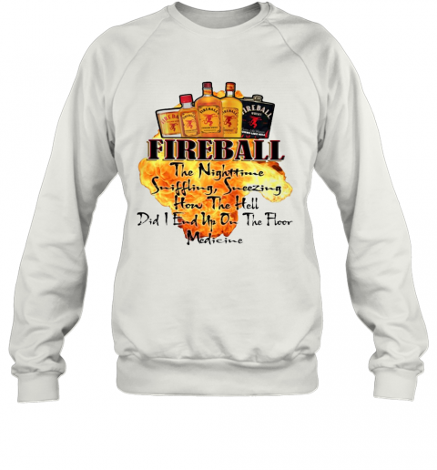 Fireball The Nighttime Sniffling Sneezing How The Hell Did I End Up On The Floor Medicine T-Shirt Unisex Sweatshirt