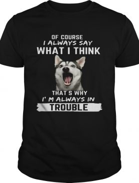 Husky of course i always say what i think thats why im always in trouble shirt